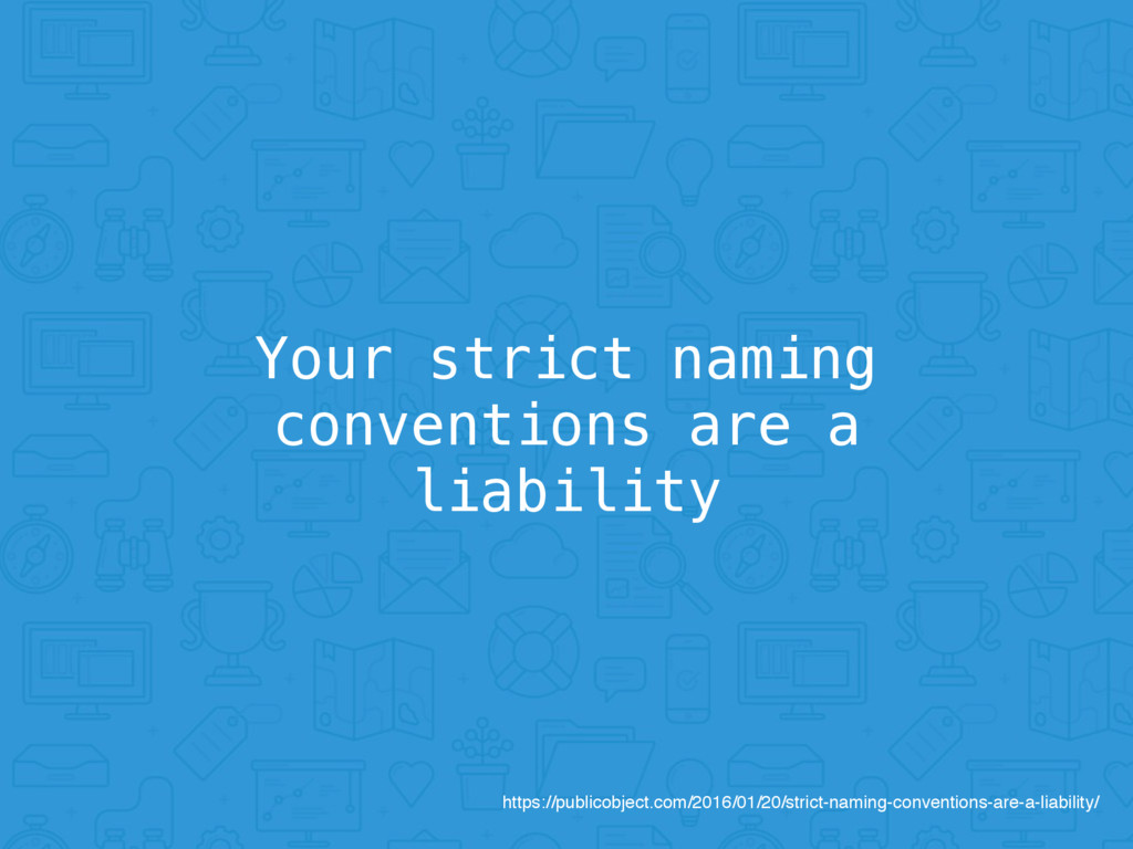 Your strict naming conventions are a liability ...