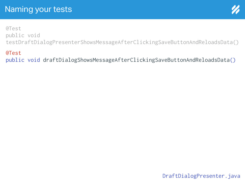 Naming your tests @Test public void draftDialog...