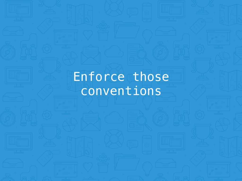 Enforce those conventions