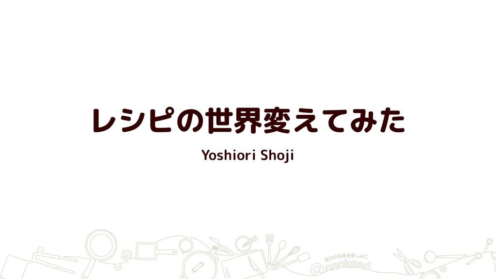 レシピの世界変えてみた Yoshiori Shoji