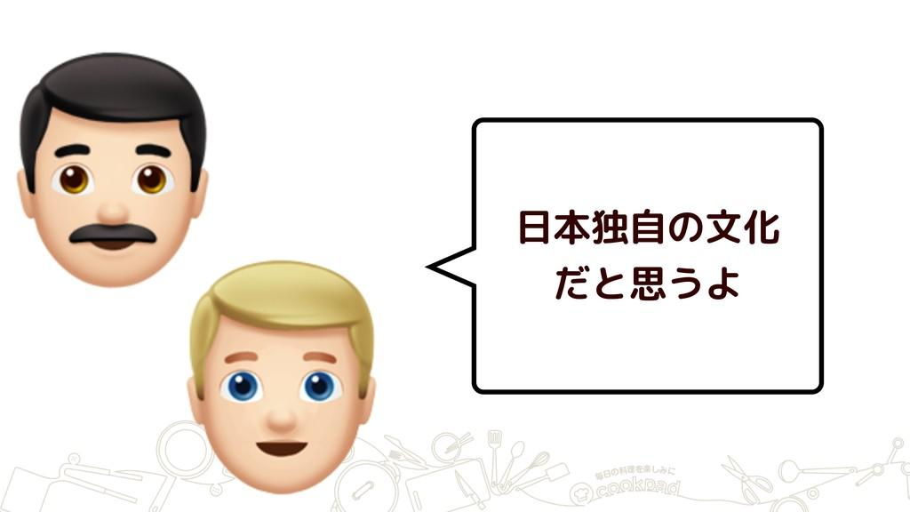 # $ 日本独自の文化 だと思うよ