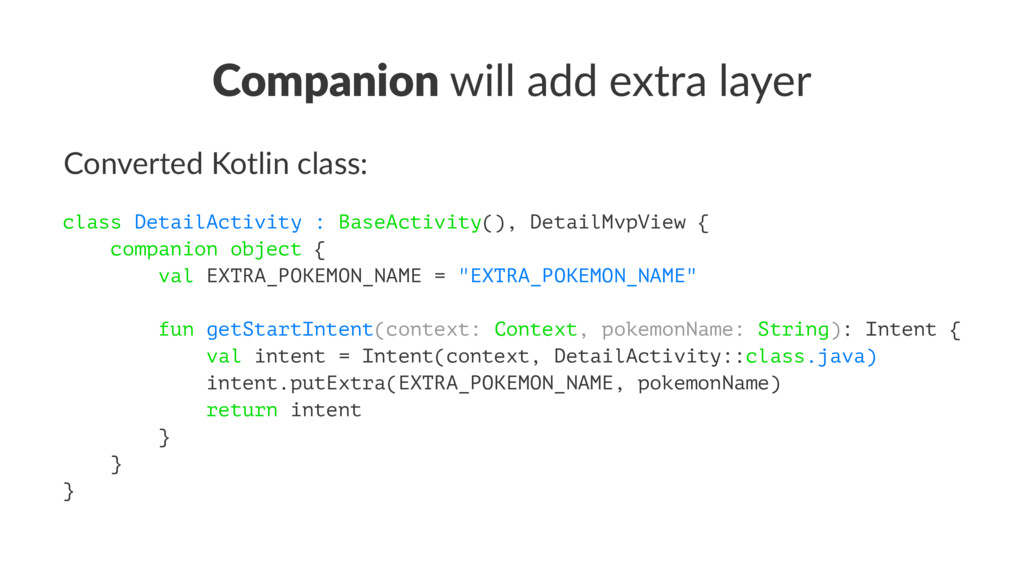 Companion will add extra layer Converted Kotlin...