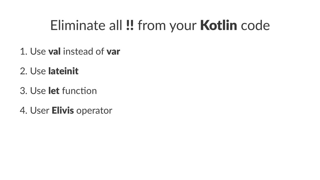 Eliminate all !! from your Kotlin code 1. Use v...