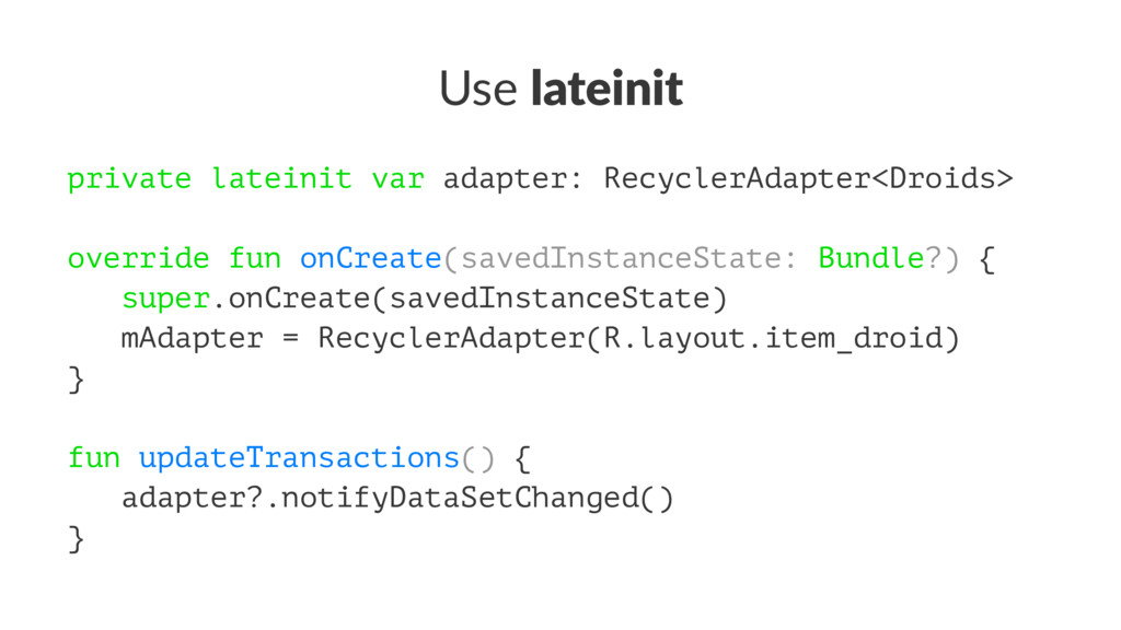 Use lateinit private lateinit var adapter: Recy...