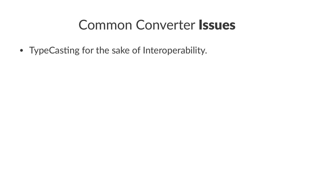 Common Converter Issues • TypeCas)ng for the sa...