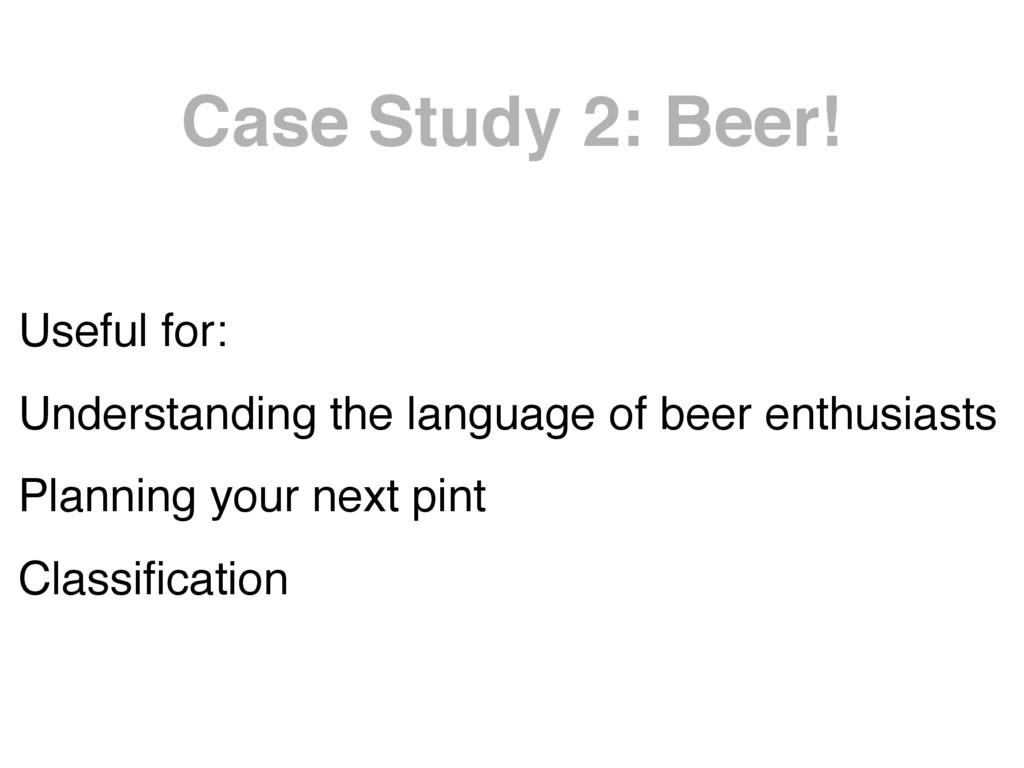 Case Study 2: Beer! Useful for: Understanding t...
