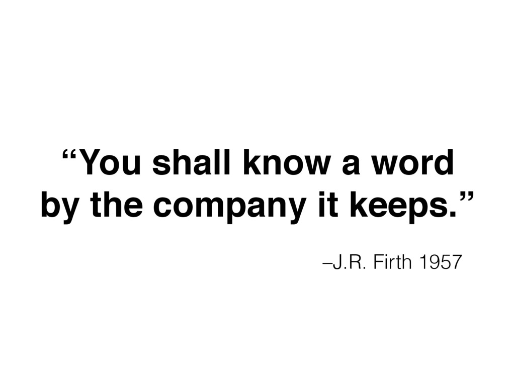 "–J.R. Firth 1957 ""You shall know a word 