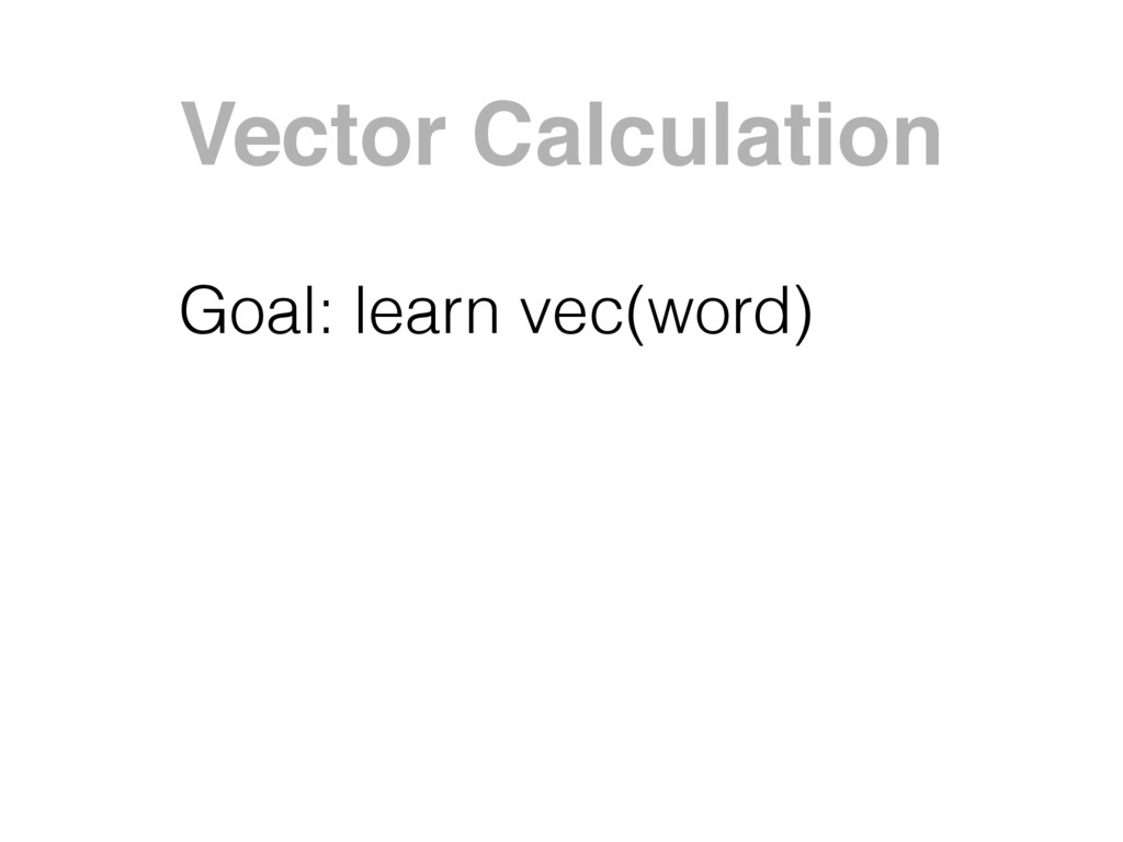 Vector Calculation Goal: learn vec(word)