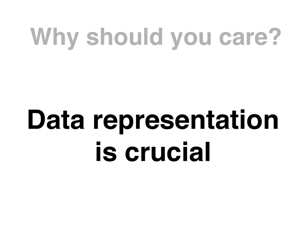 Why should you care? Data representation