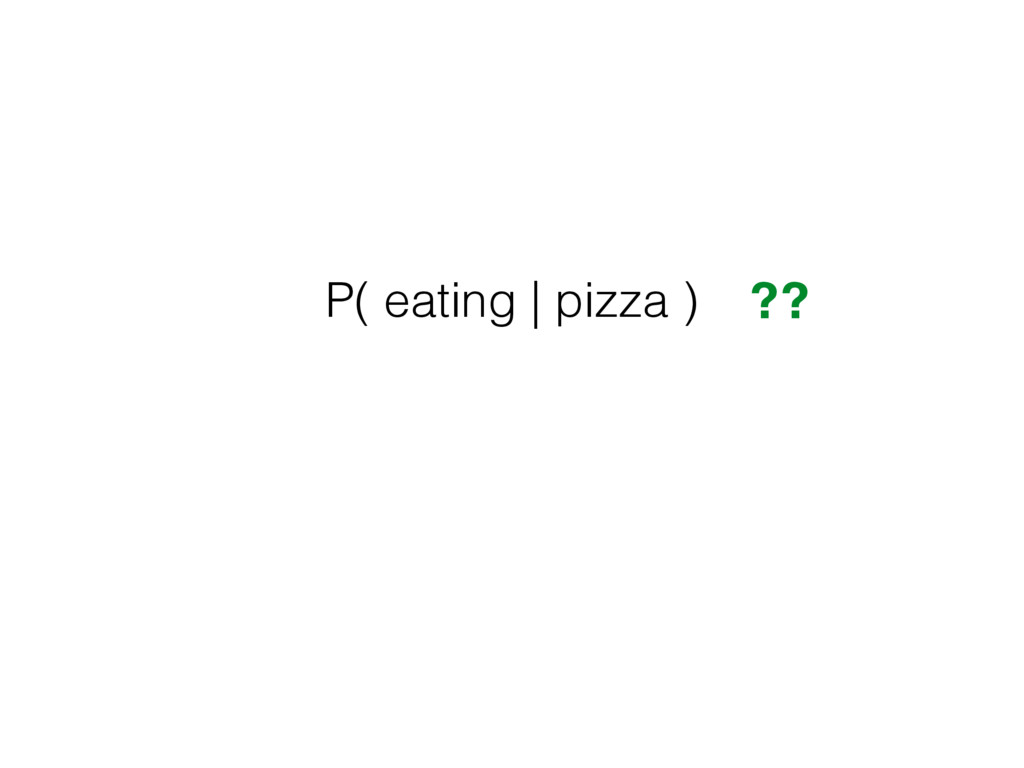 P( eating | pizza ) ??