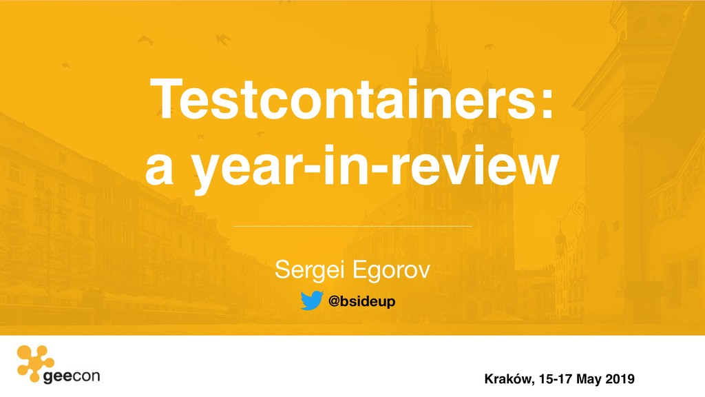 Testcontainers: a year-in-review Sergei Egorov...
