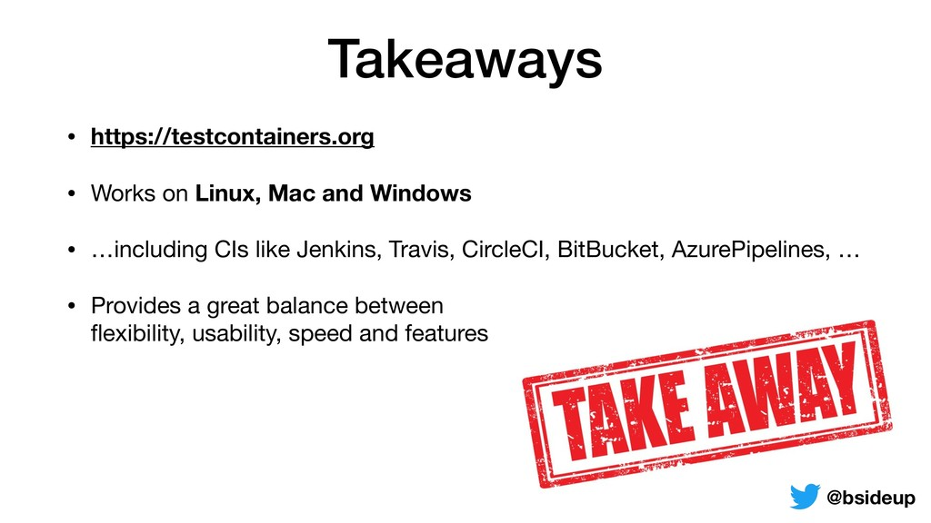Takeaways • https://testcontainers.org • Works ...