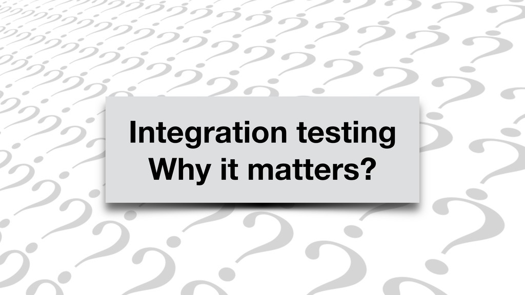Integration testing Why it matters?