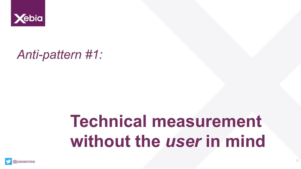 12 Anti-pattern #1: Technical measurement witho...