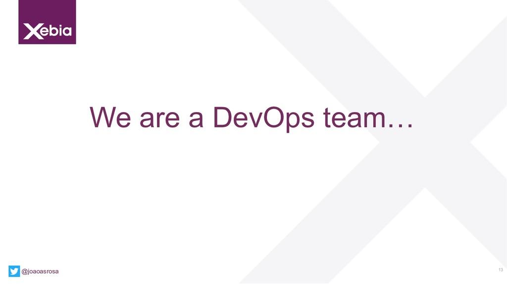 13 We are a DevOps team… @joaoasrosa
