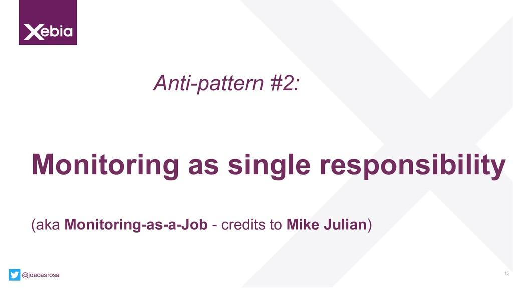 15 Anti-pattern #2: Monitoring as single respon...