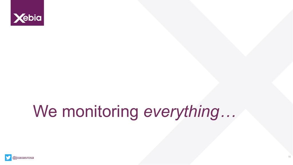16 We monitoring everything… @joaoasrosa