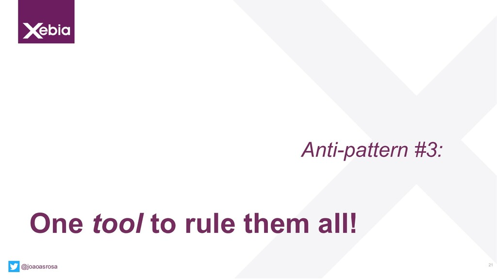21 Anti-pattern #3: One tool to rule them all! ...