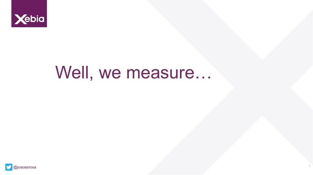 7 Well, we measure… @joaoasrosa