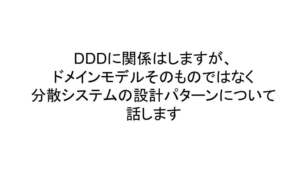 DDDに関係はしますが、 ドメインモデルそのものではなく 分散システムの設計パターンについて ...