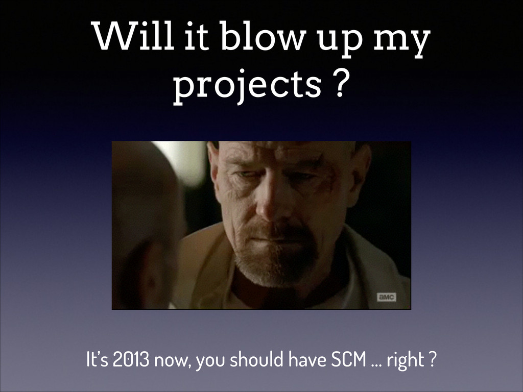 Will it blow up my projects ? It's 2013 now, yo...