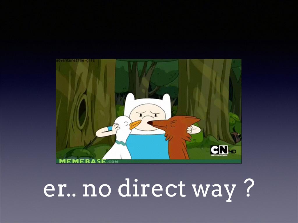 er.. no direct way ?