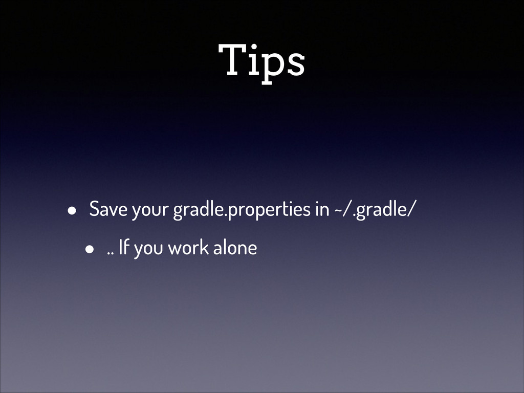 Tips • Save your gradle.properties in ~/.gradle...