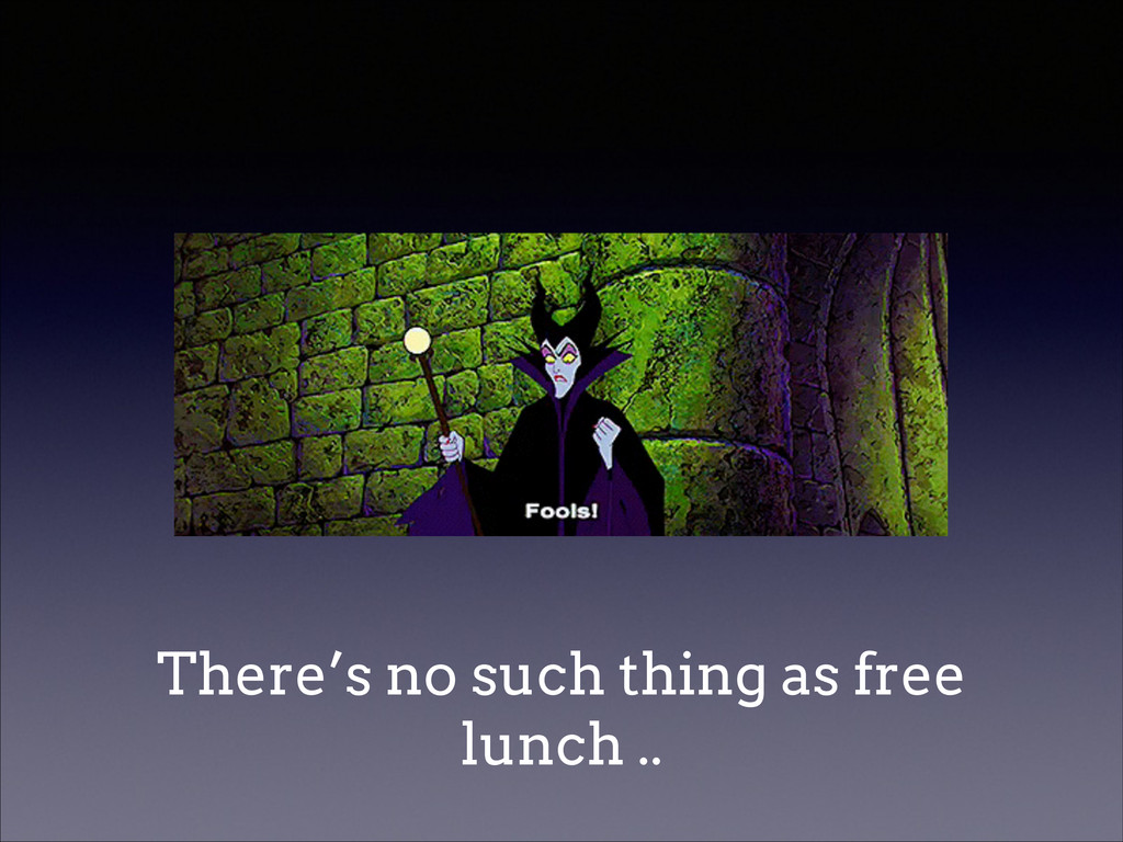 There's no such thing as free lunch ..