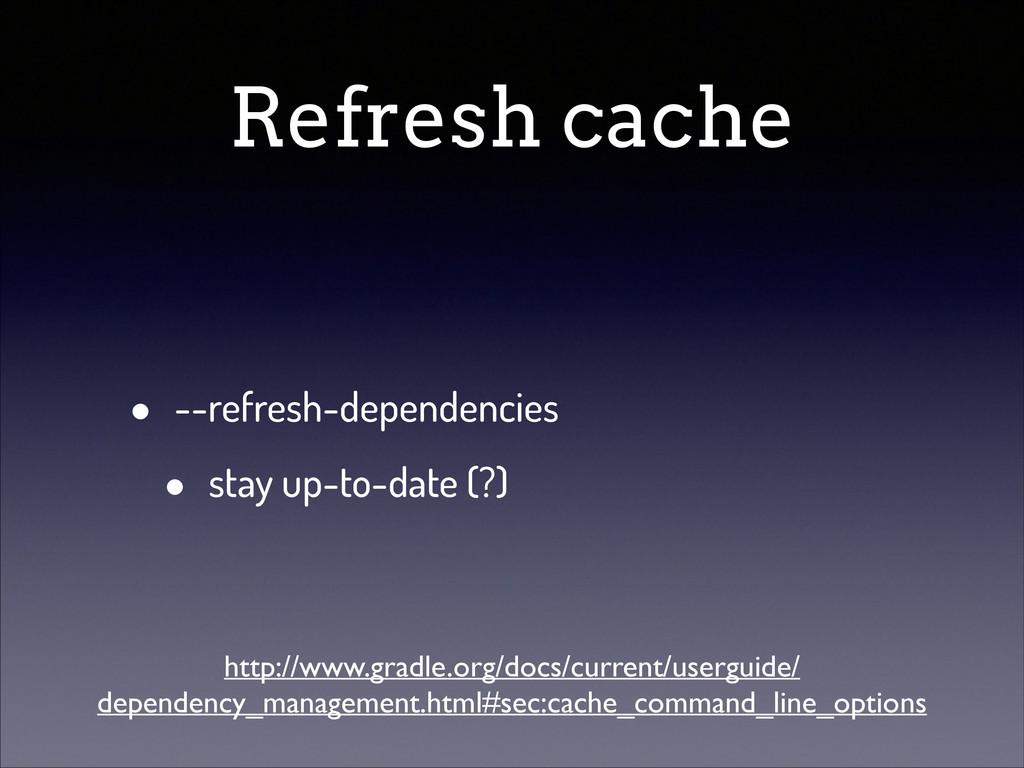 Refresh cache • --refresh-dependencies • stay u...