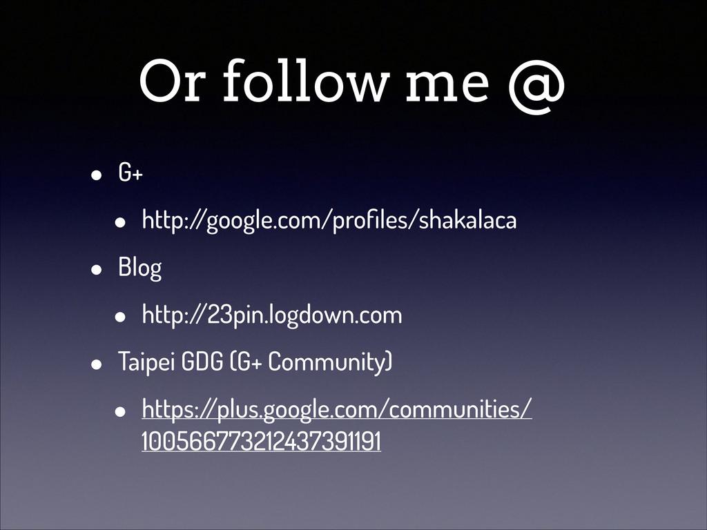 Or follow me @ • G+ • http:/ /google.com/profile...