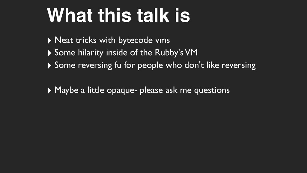 What this talk is ‣ Neat tricks with bytecode v...