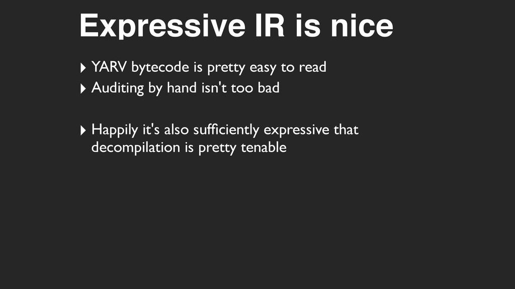 Expressive IR is nice ‣ YARV bytecode is pretty...