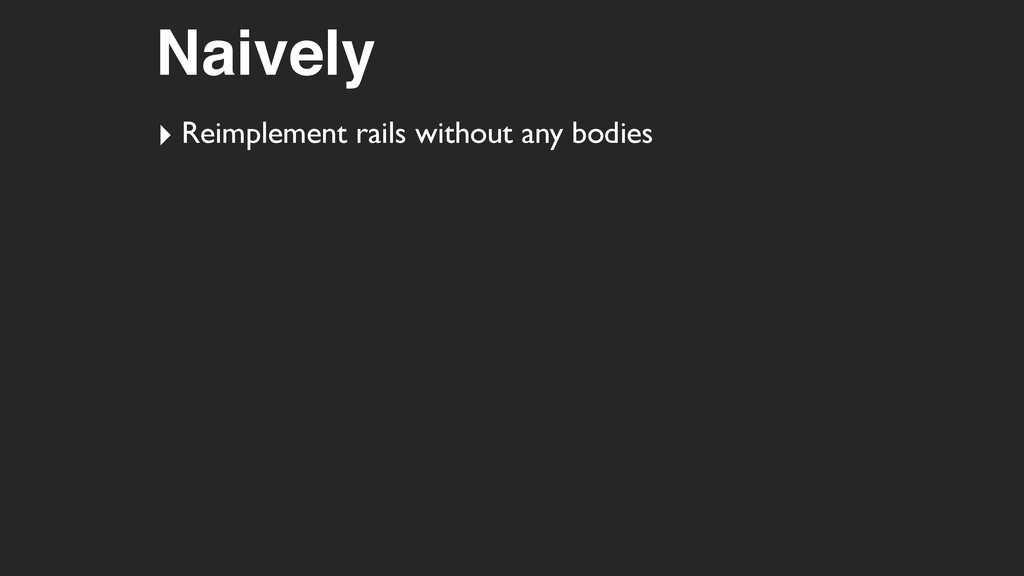 Naively ‣ Reimplement rails without any bodies