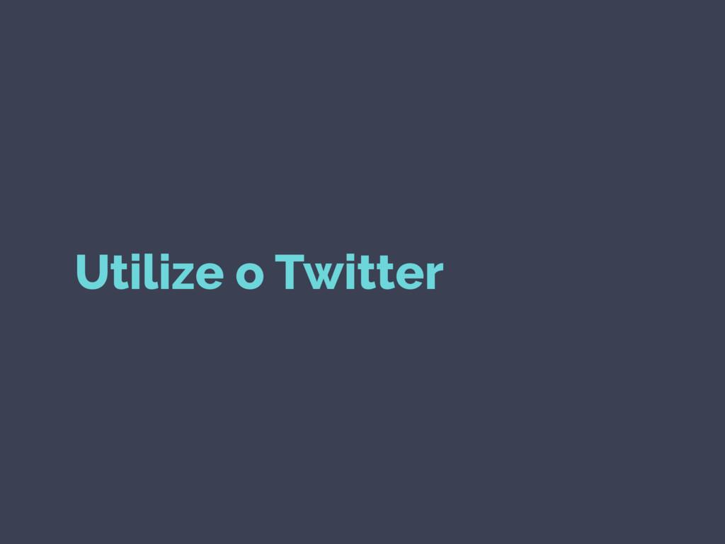 Utilize o Twitter