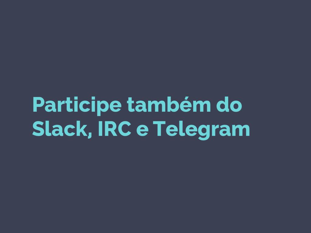 Participe também do Slack, IRC e Telegram
