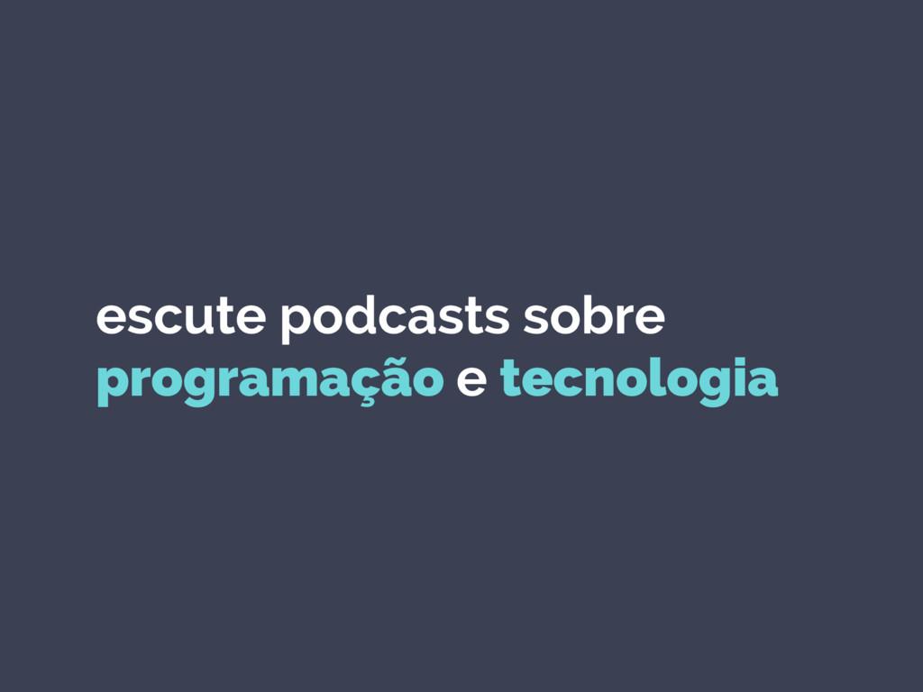 escute podcasts sobre programação e tecnologia