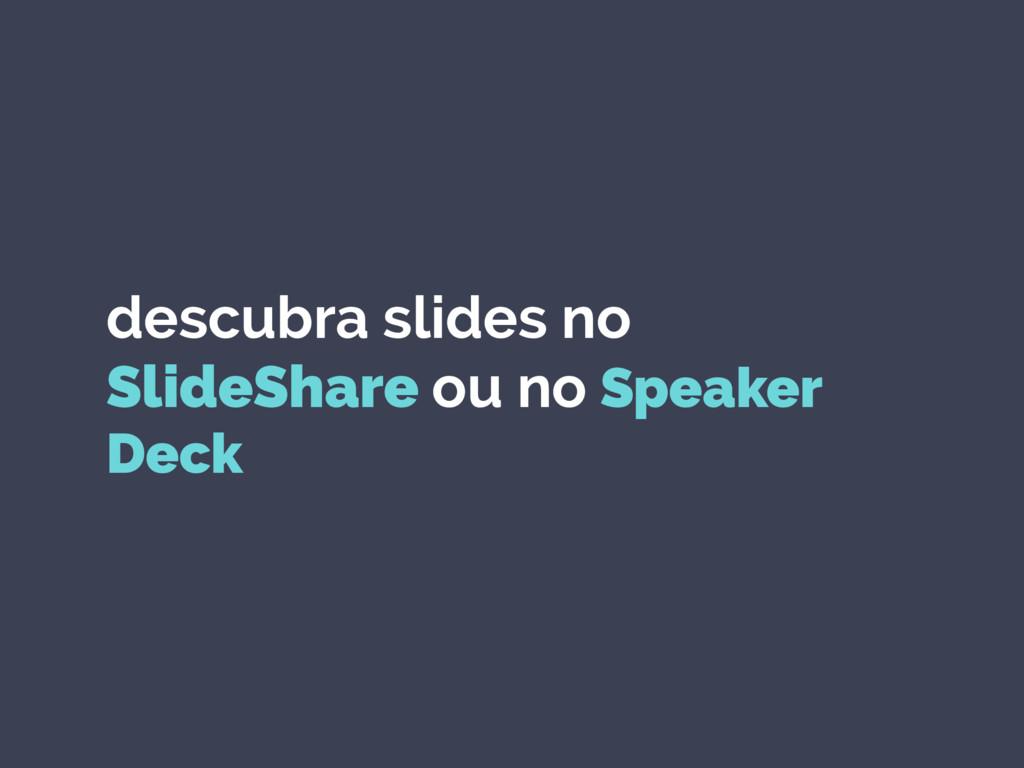 descubra slides no SlideShare ou no Speaker Deck
