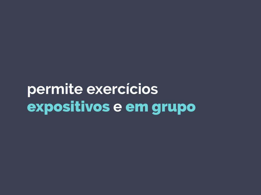 permite exercícios expositivos e em grupo