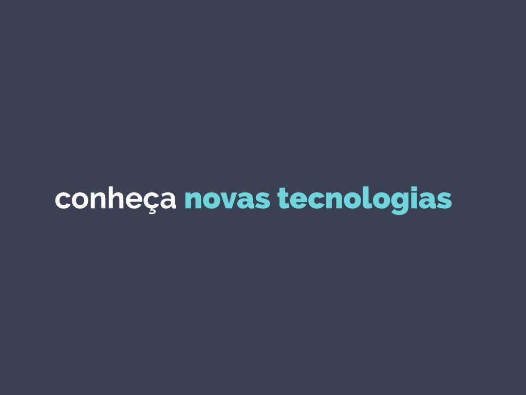conheça novas tecnologias