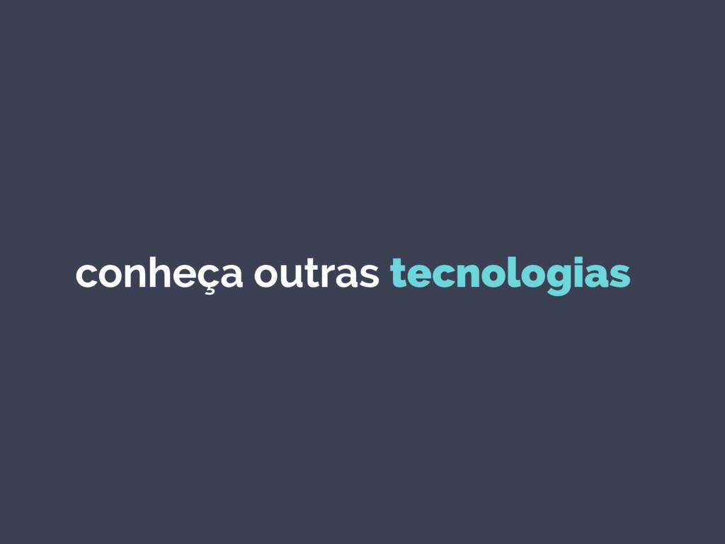 conheça outras tecnologias