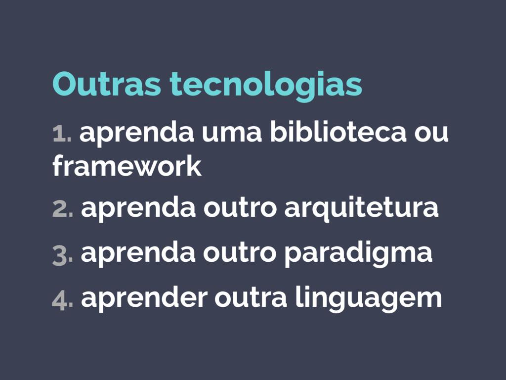 Outras tecnologias 1. aprenda uma biblioteca ou...