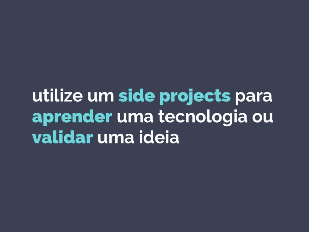 utilize um side projects para aprender uma tecn...