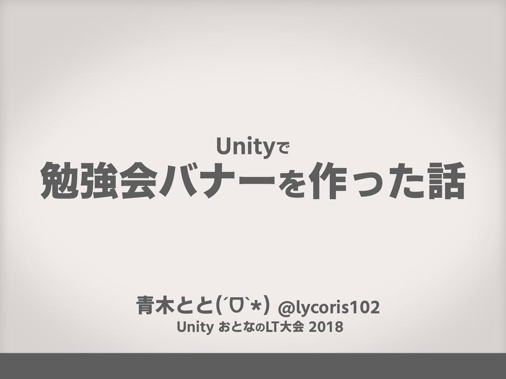 青木とと(ˊᗜˋ*) @lycoris102 Unity おとなのLT大会 2018 Unit...