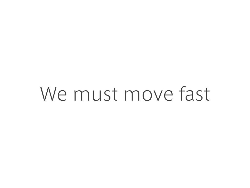 We must move fast