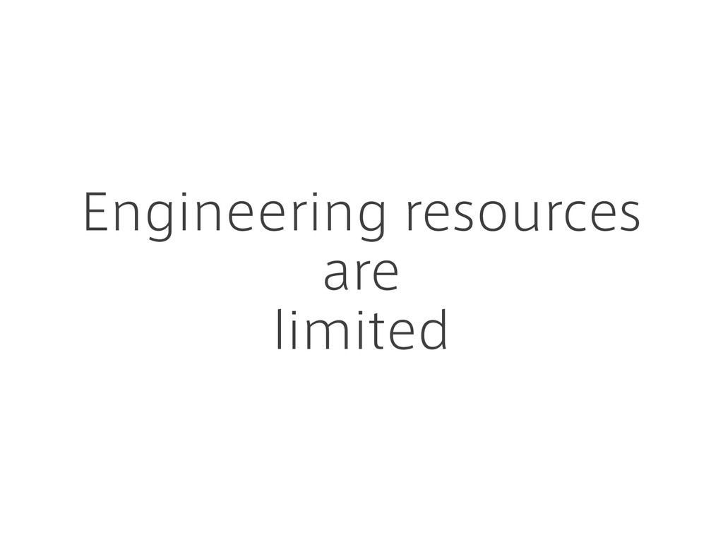 Engineering resources are limited