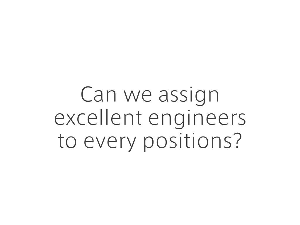 Can we assign excellent engineers to every posi...