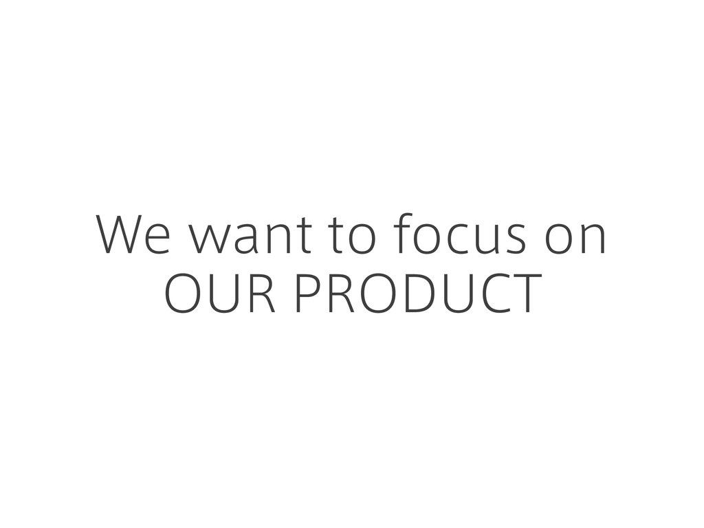 We want to focus on OUR PRODUCT