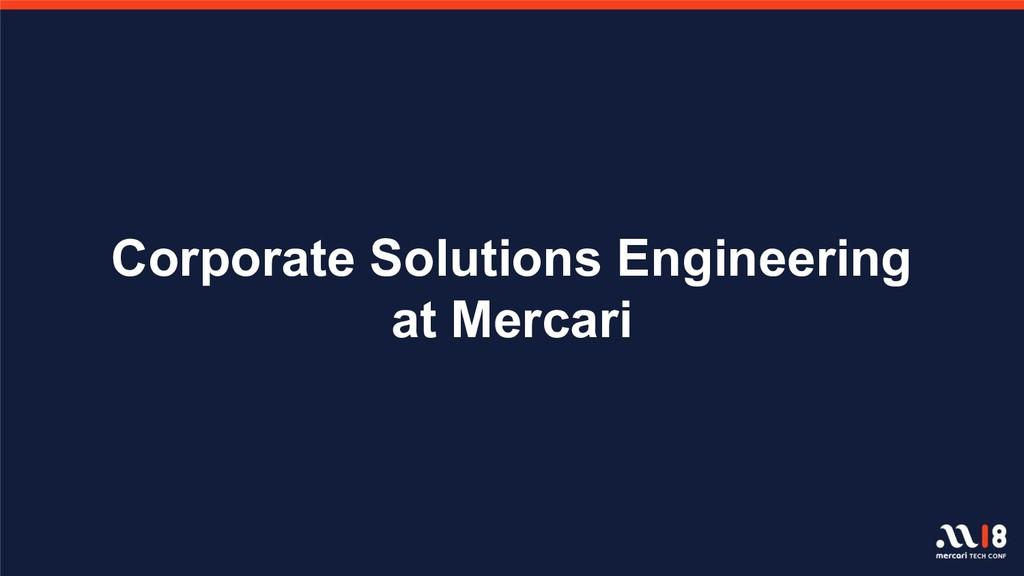 Corporate Solutions Engineering at Mercari