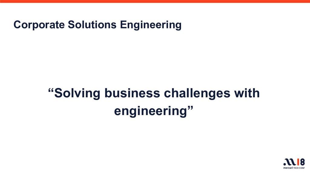 "Corporate Solutions Engineering ""Solving busine..."