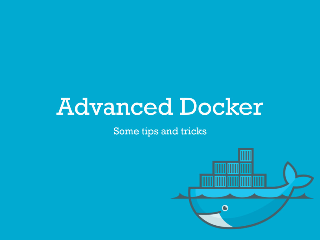 Advanced Docker Some tips and tricks